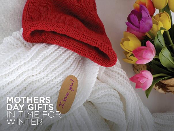 Mother's Day Gifts In Time for Winter